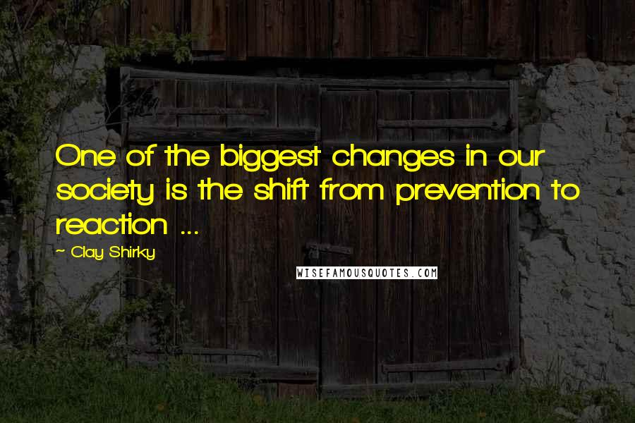 Clay Shirky quotes: One of the biggest changes in our society is the shift from prevention to reaction ...