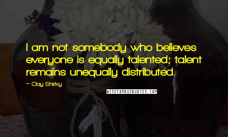 Clay Shirky quotes: I am not somebody who believes everyone is equally talented; talent remains unequally distributed.