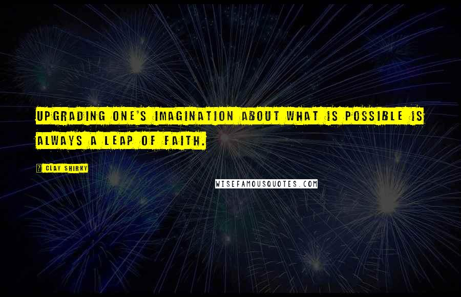 Clay Shirky quotes: Upgrading one's imagination about what is possible is always a leap of faith.