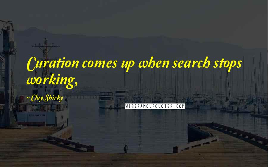 Clay Shirky quotes: Curation comes up when search stops working,