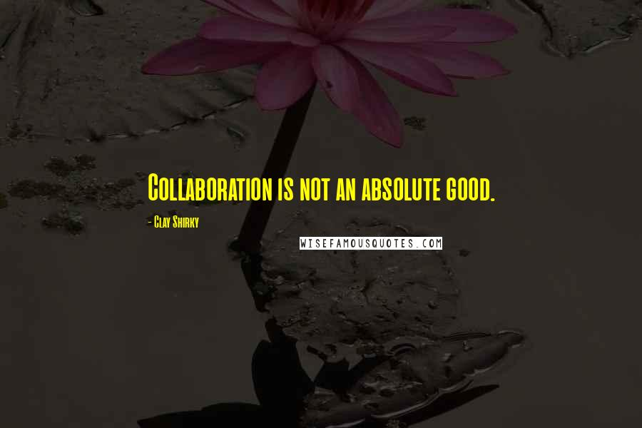 Clay Shirky quotes: Collaboration is not an absolute good.