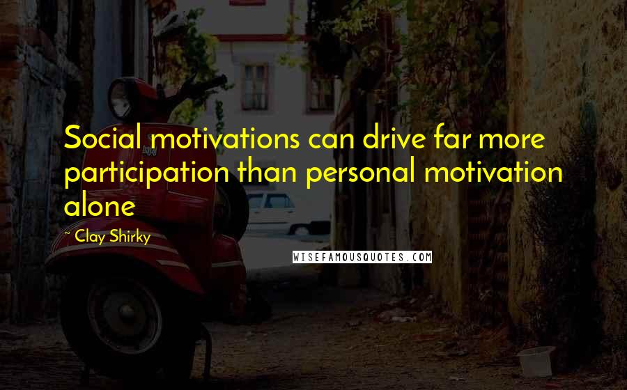 Clay Shirky quotes: Social motivations can drive far more participation than personal motivation alone