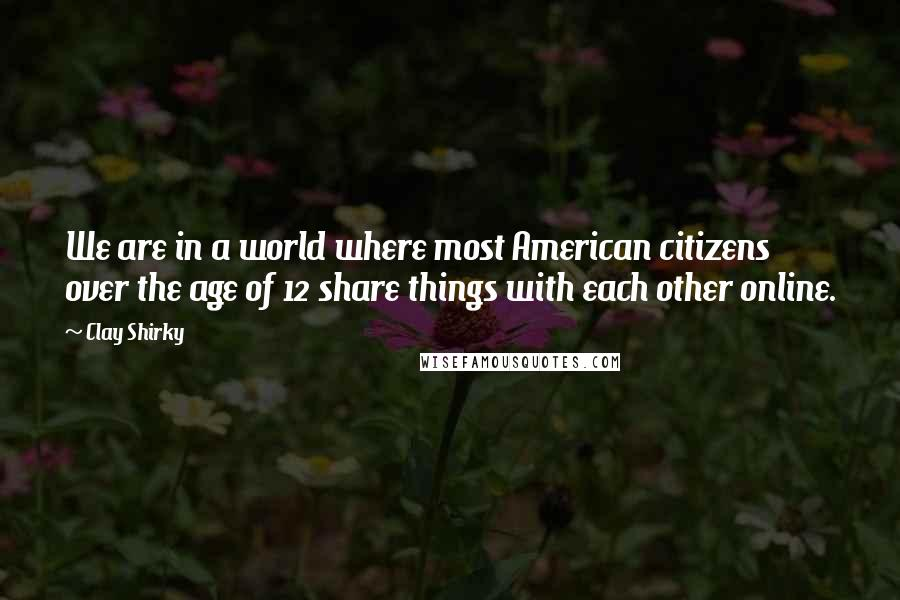 Clay Shirky quotes: We are in a world where most American citizens over the age of 12 share things with each other online.