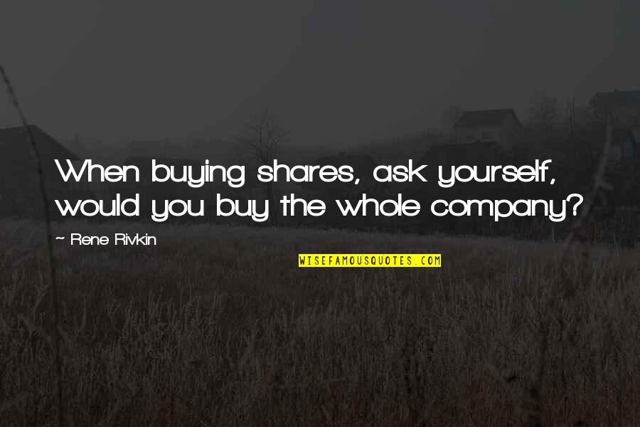 Clayr Quotes By Rene Rivkin: When buying shares, ask yourself, would you buy