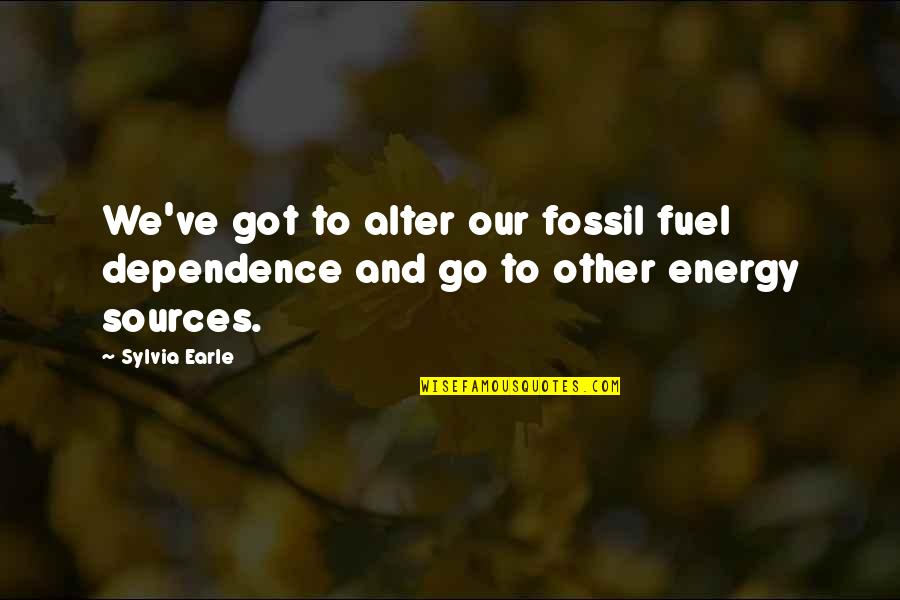 Claythorne Quotes By Sylvia Earle: We've got to alter our fossil fuel dependence