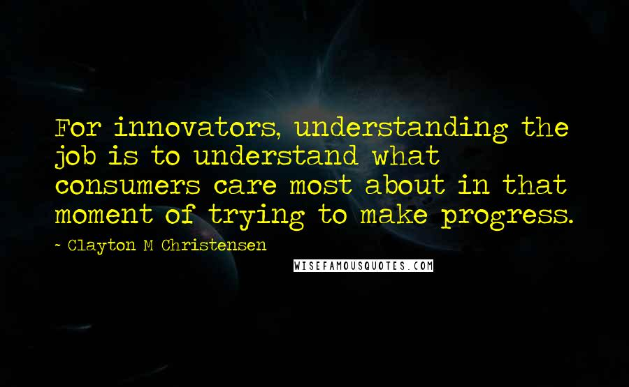 Clayton M Christensen quotes: For innovators, understanding the job is to understand what consumers care most about in that moment of trying to make progress.