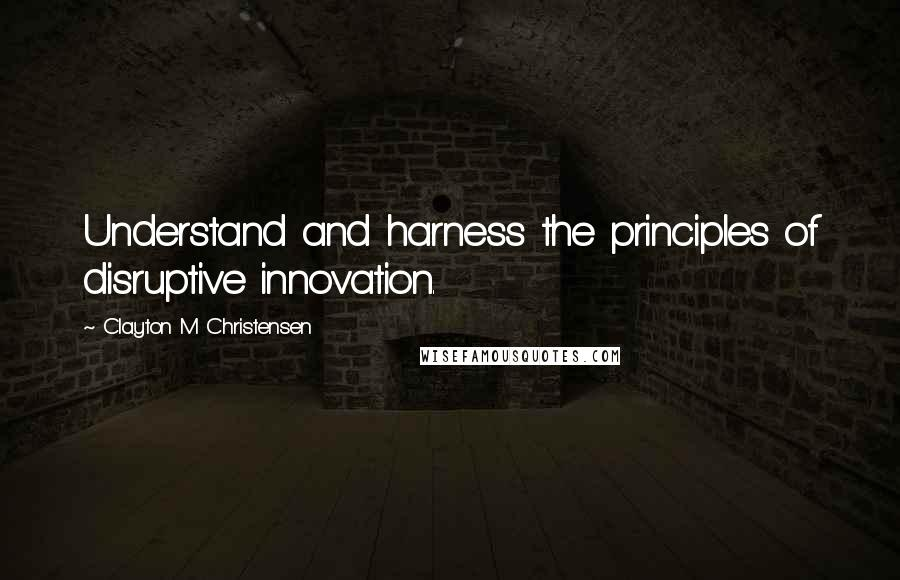 Clayton M Christensen quotes: Understand and harness the principles of disruptive innovation.