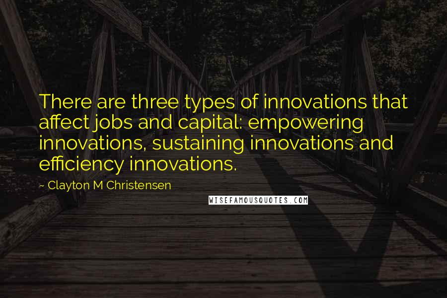 Clayton M Christensen quotes: There are three types of innovations that affect jobs and capital: empowering innovations, sustaining innovations and efficiency innovations.