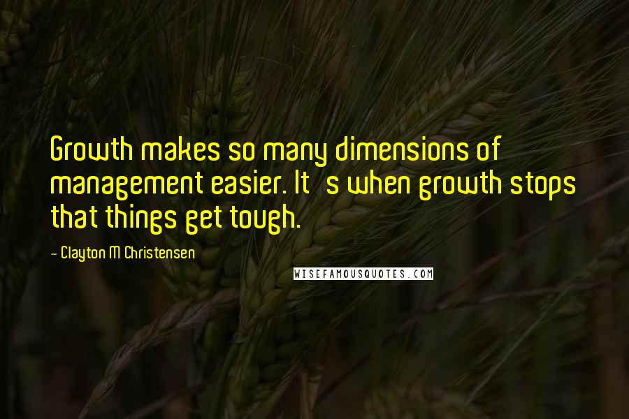Clayton M Christensen quotes: Growth makes so many dimensions of management easier. It's when growth stops that things get tough.