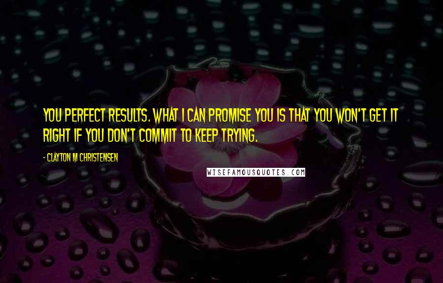 Clayton M Christensen quotes: you perfect results. What I can promise you is that you won't get it right if you don't commit to keep trying.