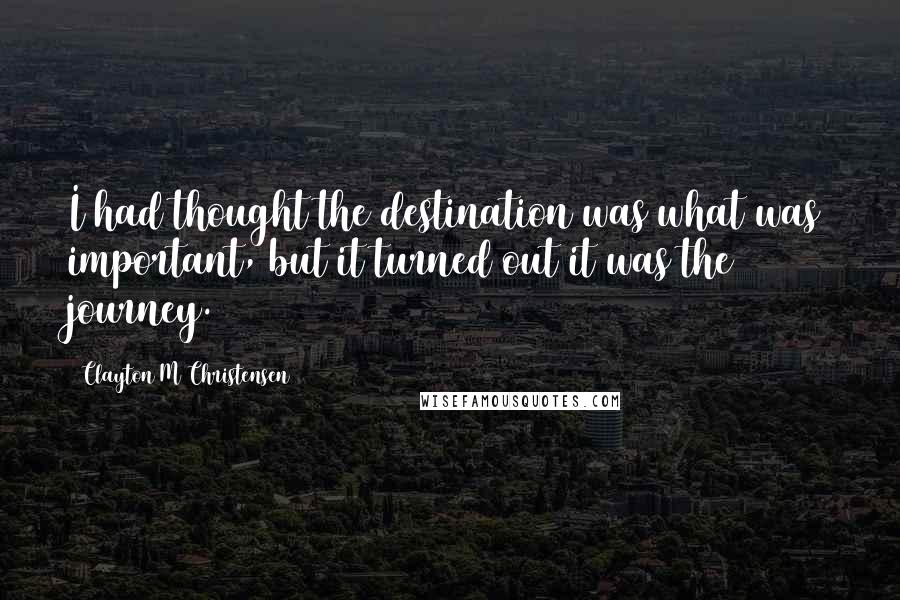 Clayton M Christensen quotes: I had thought the destination was what was important, but it turned out it was the journey.