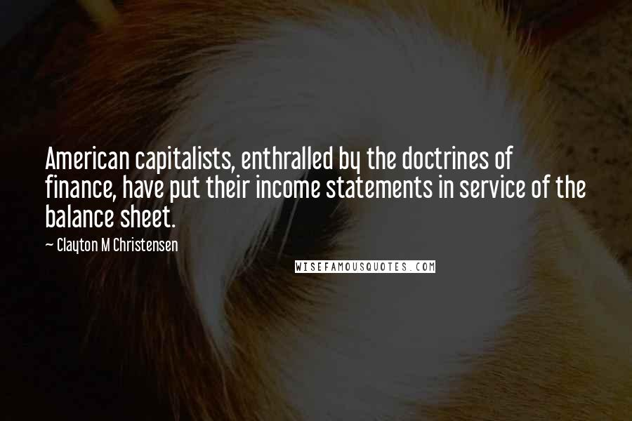 Clayton M Christensen quotes: American capitalists, enthralled by the doctrines of finance, have put their income statements in service of the balance sheet.