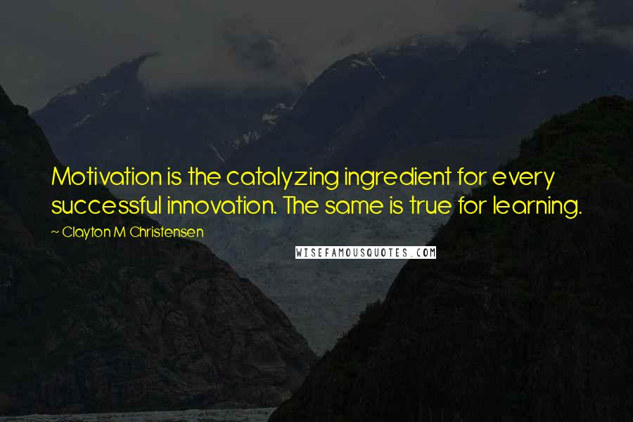 Clayton M Christensen quotes: Motivation is the catalyzing ingredient for every successful innovation. The same is true for learning.