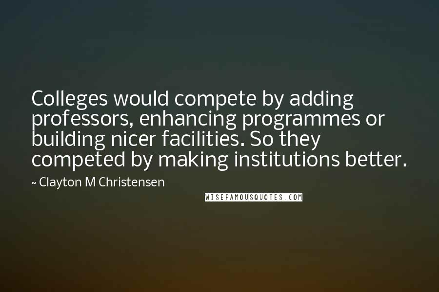 Clayton M Christensen quotes: Colleges would compete by adding professors, enhancing programmes or building nicer facilities. So they competed by making institutions better.