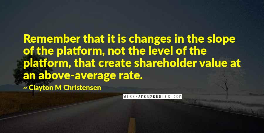 Clayton M Christensen quotes: Remember that it is changes in the slope of the platform, not the level of the platform, that create shareholder value at an above-average rate.