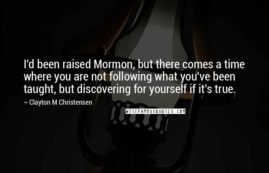 Clayton M Christensen quotes: I'd been raised Mormon, but there comes a time where you are not following what you've been taught, but discovering for yourself if it's true.
