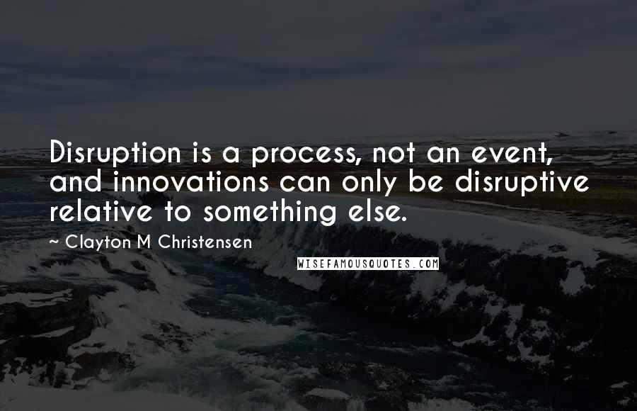 Clayton M Christensen quotes: Disruption is a process, not an event, and innovations can only be disruptive relative to something else.