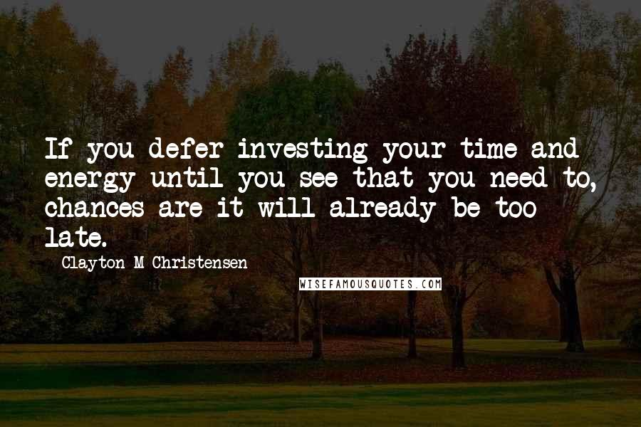 Clayton M Christensen quotes: If you defer investing your time and energy until you see that you need to, chances are it will already be too late.