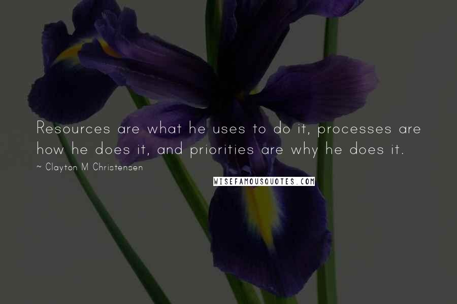 Clayton M Christensen quotes: Resources are what he uses to do it, processes are how he does it, and priorities are why he does it.
