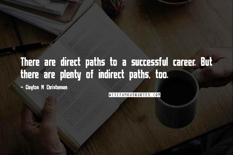 Clayton M Christensen quotes: There are direct paths to a successful career. But there are plenty of indirect paths, too.