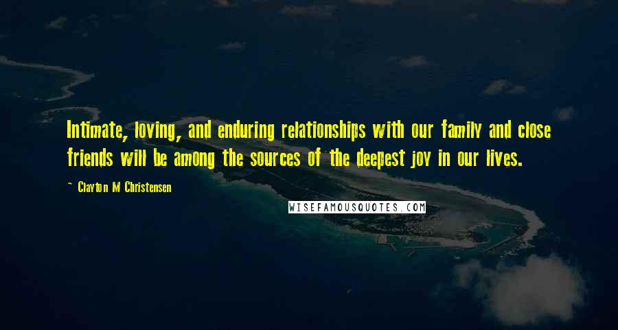 Clayton M Christensen quotes: Intimate, loving, and enduring relationships with our family and close friends will be among the sources of the deepest joy in our lives.