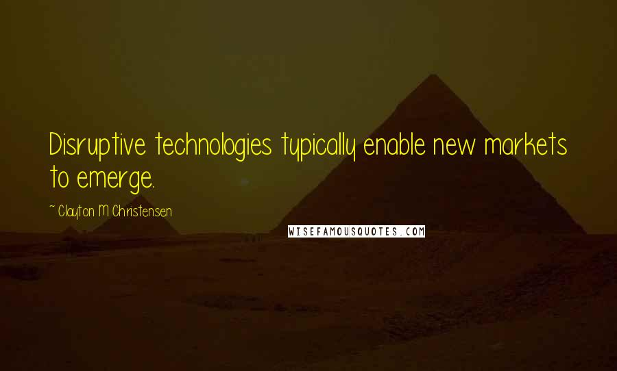 Clayton M Christensen quotes: Disruptive technologies typically enable new markets to emerge.