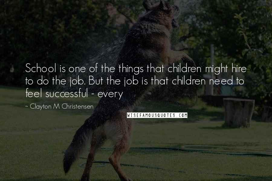 Clayton M Christensen quotes: School is one of the things that children might hire to do the job. But the job is that children need to feel successful - every
