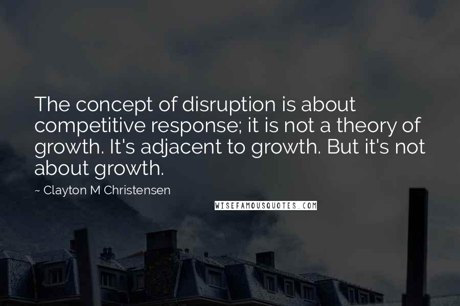 Clayton M Christensen quotes: The concept of disruption is about competitive response; it is not a theory of growth. It's adjacent to growth. But it's not about growth.
