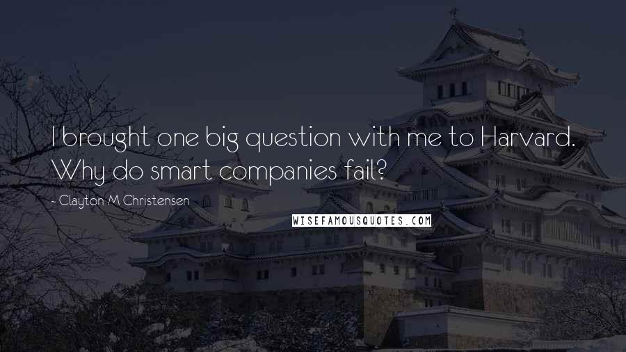 Clayton M Christensen quotes: I brought one big question with me to Harvard. Why do smart companies fail?