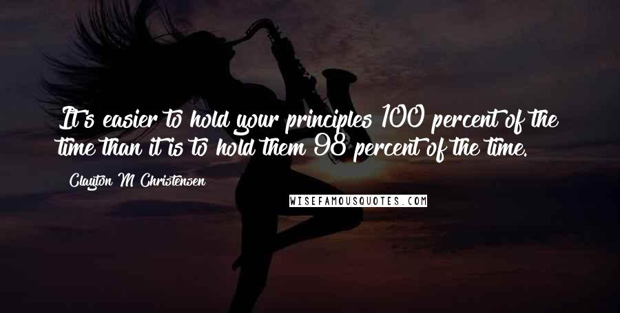 Clayton M Christensen quotes: It's easier to hold your principles 100 percent of the time than it is to hold them 98 percent of the time.