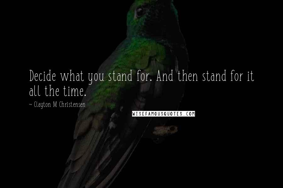 Clayton M Christensen quotes: Decide what you stand for. And then stand for it all the time.