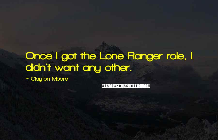 Clayton Moore quotes: Once I got the Lone Ranger role, I didn't want any other.