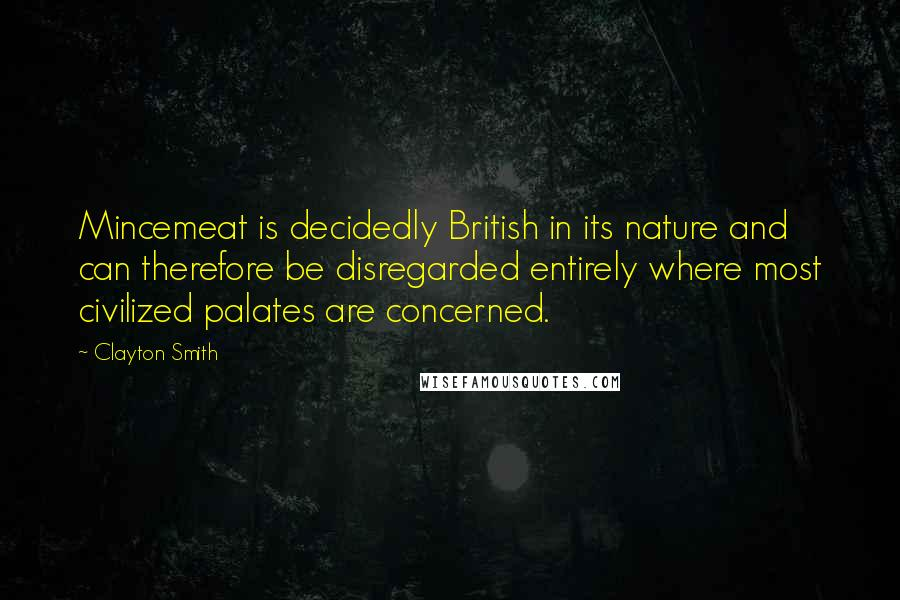Clayton Smith quotes: Mincemeat is decidedly British in its nature and can therefore be disregarded entirely where most civilized palates are concerned.