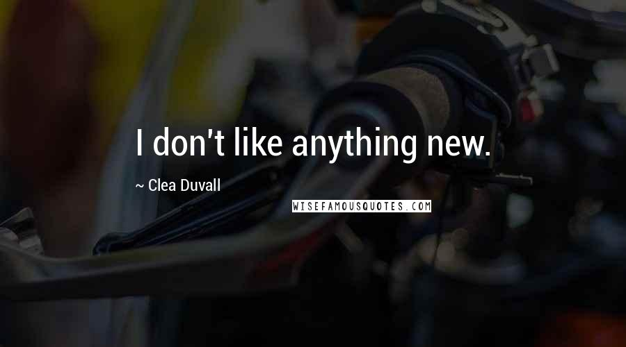 Clea Duvall quotes: I don't like anything new.
