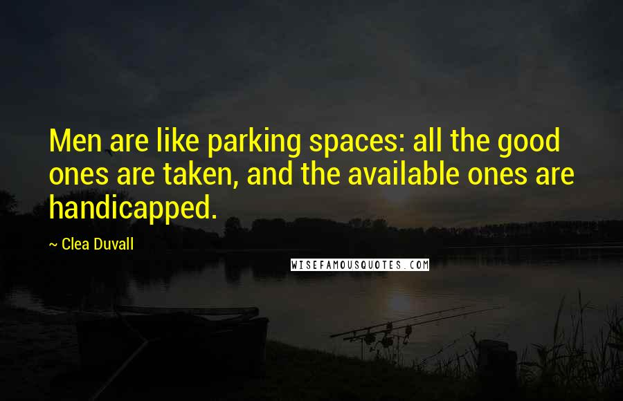 Clea Duvall quotes: Men are like parking spaces: all the good ones are taken, and the available ones are handicapped.