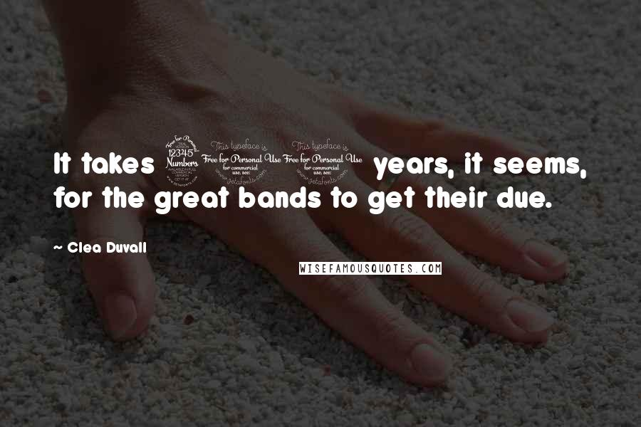Clea Duvall quotes: It takes 300 years, it seems, for the great bands to get their due.