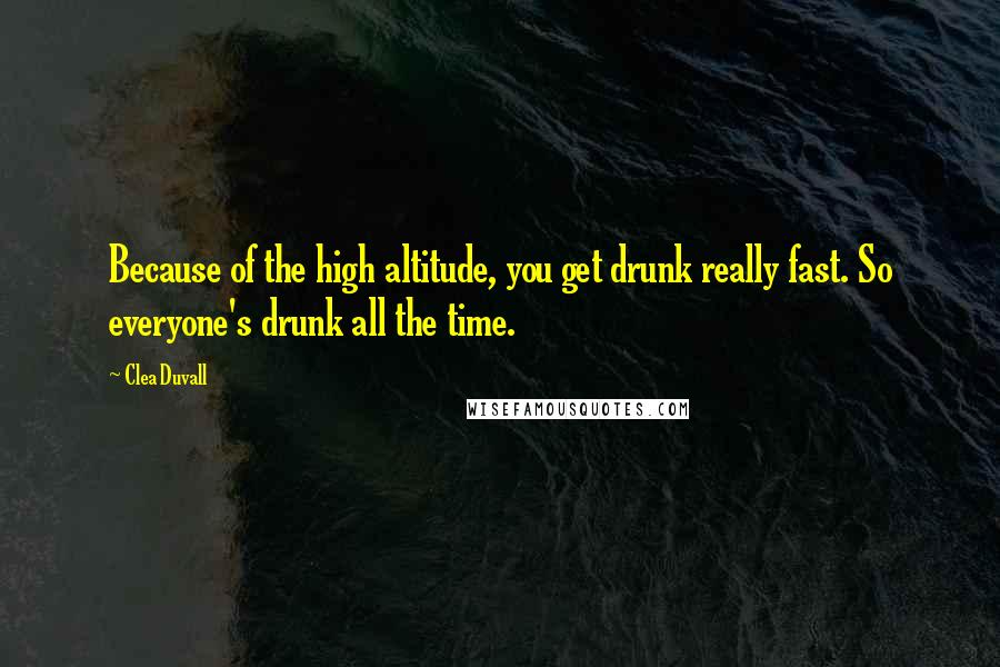 Clea Duvall quotes: Because of the high altitude, you get drunk really fast. So everyone's drunk all the time.
