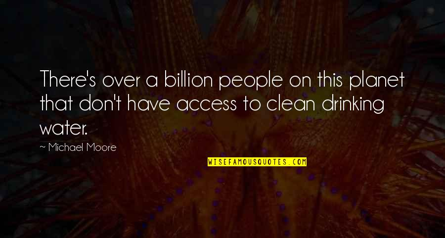 Clean Drinking Water Quotes By Michael Moore: There's over a billion people on this planet