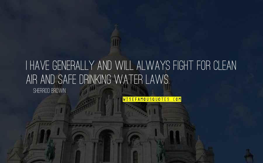 Clean Drinking Water Quotes By Sherrod Brown: I have generally and will always fight for