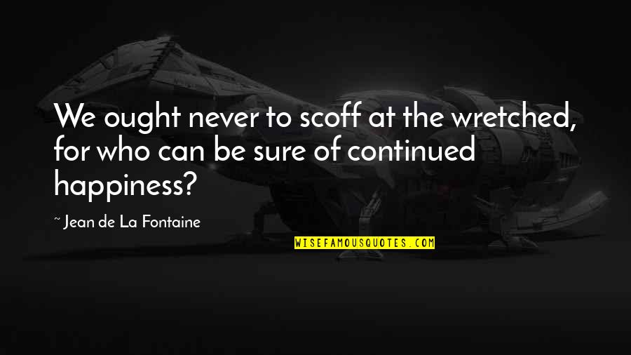 Clean Quotes And Quotes By Jean De La Fontaine: We ought never to scoff at the wretched,