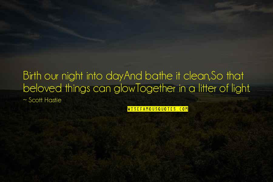 Clean Quotes And Quotes By Scott Hastie: Birth our night into dayAnd bathe it clean,So
