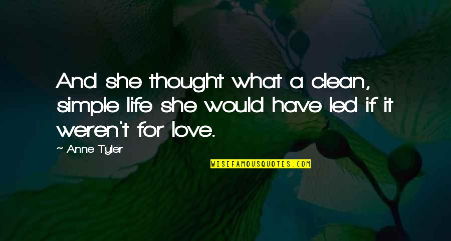 Clean Your Life Quotes By Anne Tyler: And she thought what a clean, simple life