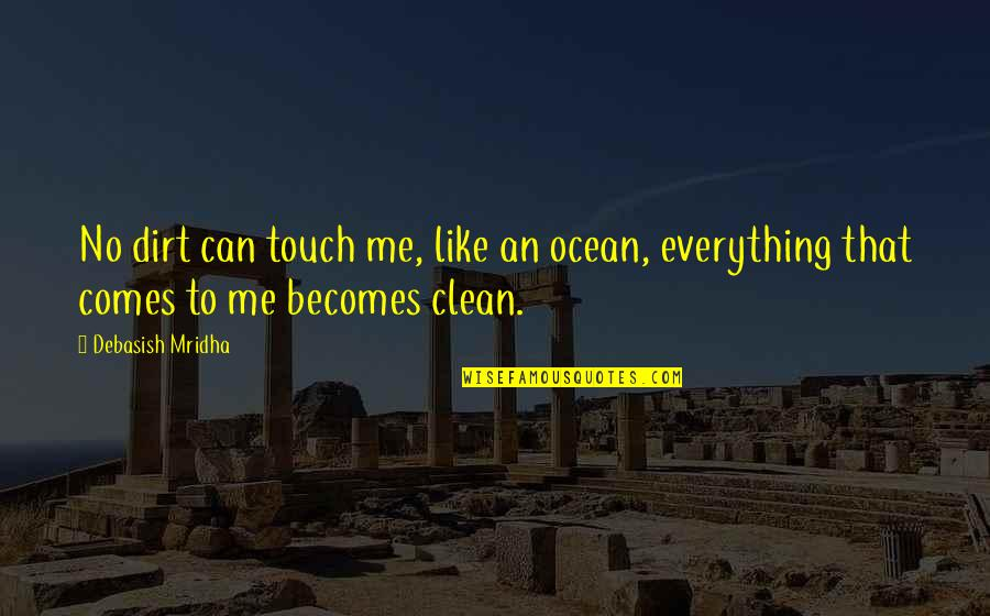Clean Your Life Quotes By Debasish Mridha: No dirt can touch me, like an ocean,