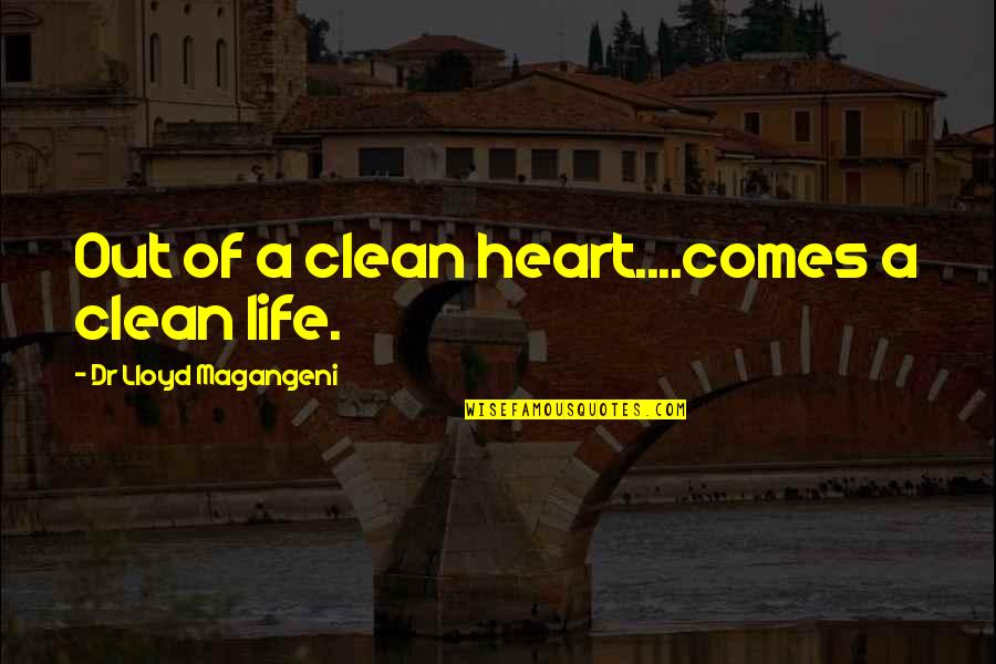 Clean Your Life Quotes By Dr Lloyd Magangeni: Out of a clean heart....comes a clean life.