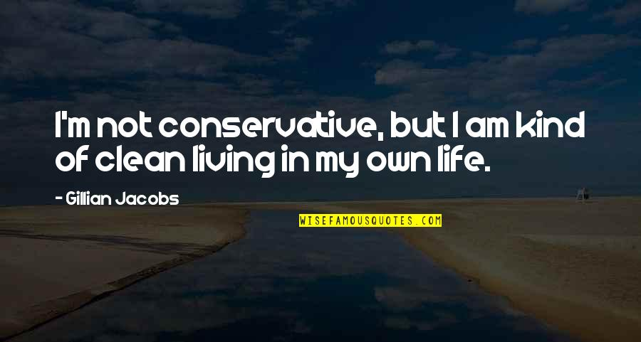 Clean Your Life Quotes By Gillian Jacobs: I'm not conservative, but I am kind of