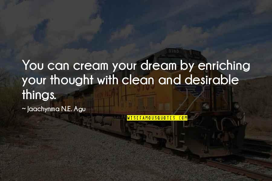 Clean Your Life Quotes By Jaachynma N.E. Agu: You can cream your dream by enriching your