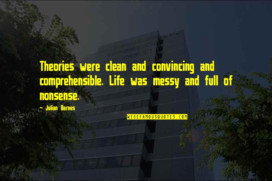 Clean Your Life Quotes By Julian Barnes: Theories were clean and convincing and comprehensible. Life