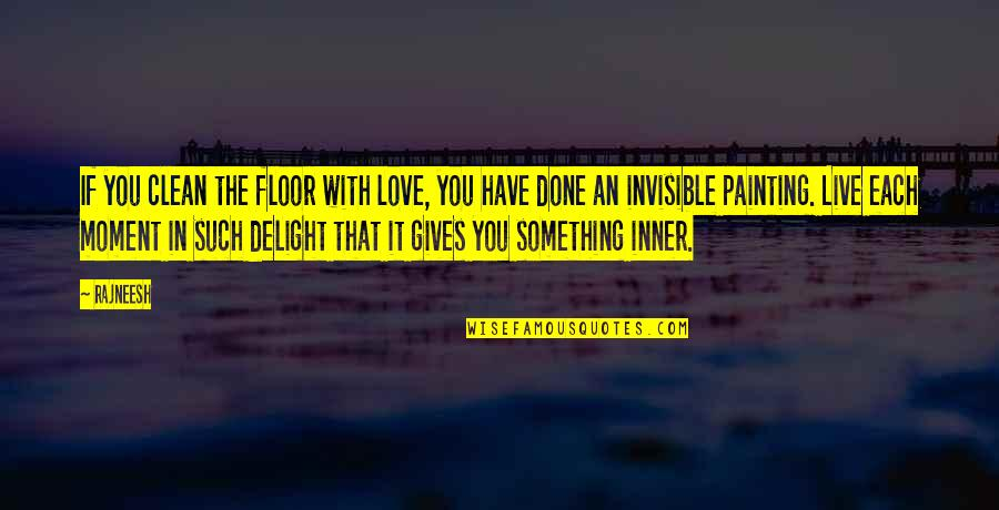 Clean Your Life Quotes By Rajneesh: If you clean the floor with love, you