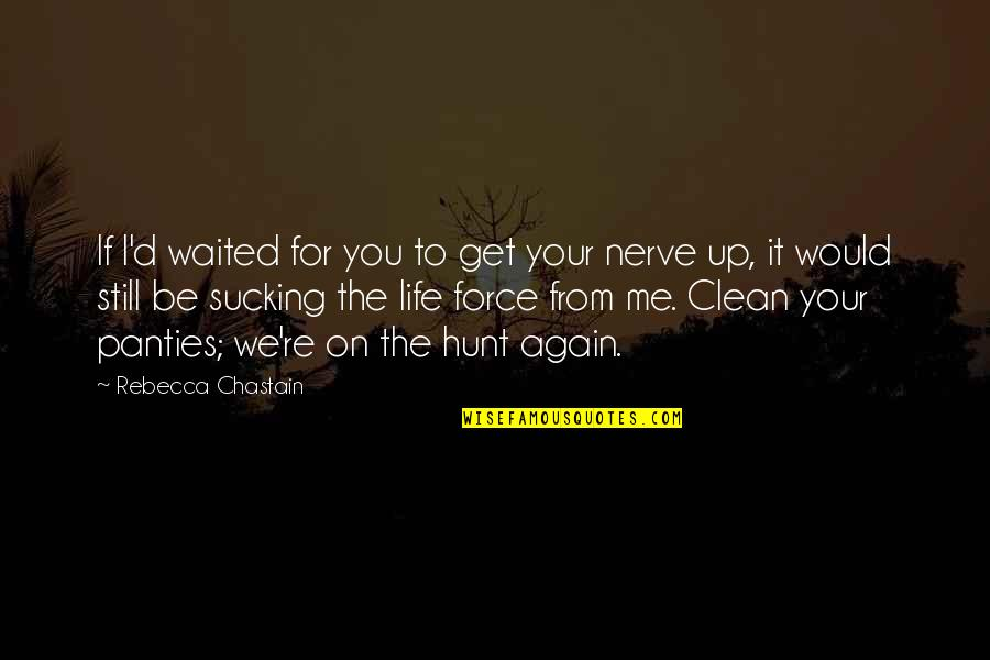 Clean Your Life Quotes By Rebecca Chastain: If I'd waited for you to get your