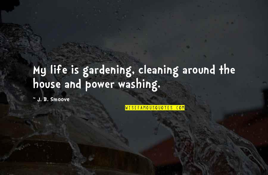 Cleaning Out Your Life Quotes By J. B. Smoove: My life is gardening, cleaning around the house